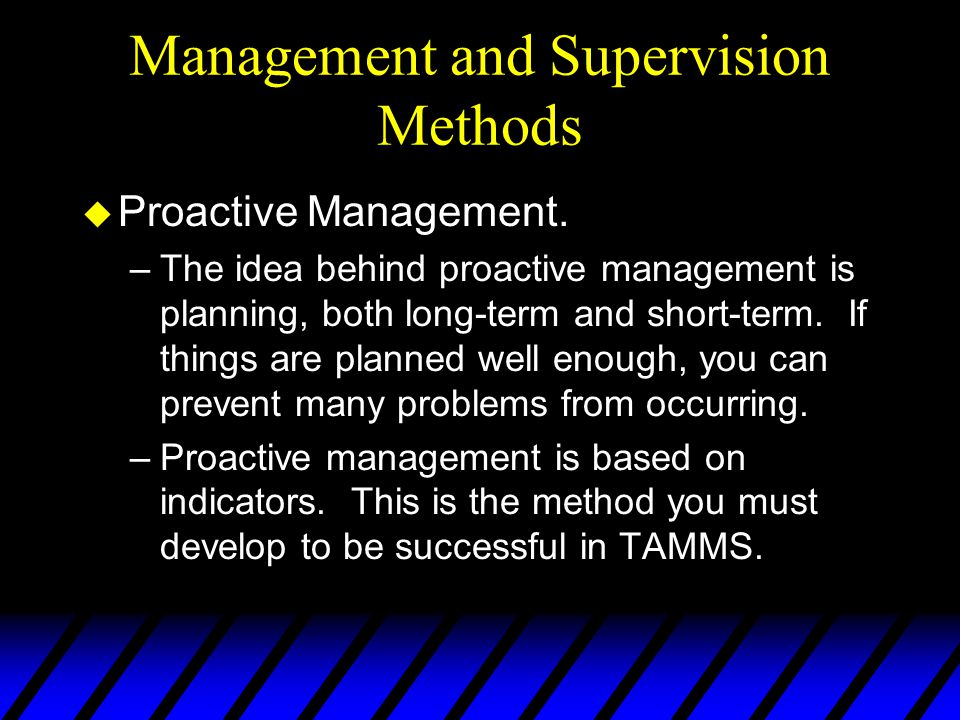 Management and Supervision Methods u Proactive Management. –The idea behind proactive management is planning, both long-term and short-term. If things