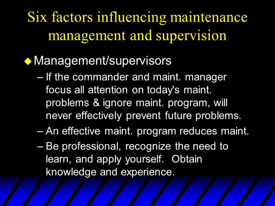 Six factors influencing maintenance management and supervision u Management/supervisors –If the commander and maint.