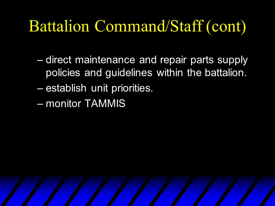 Battalion Command/Staff (cont) –direct maintenance and repair parts supply policies and guidelines within the battalion. –establish unit priorities. –