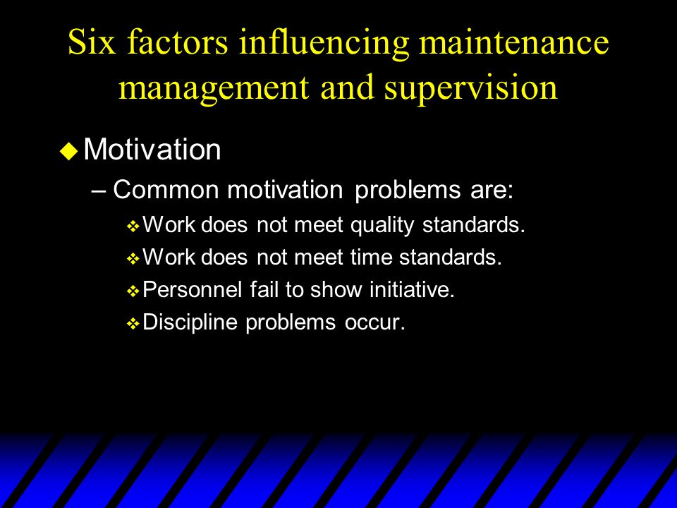 Six factors influencing maintenance management and supervision u Motivation –Common motivation problems are: v Work does not meet quality standards. v