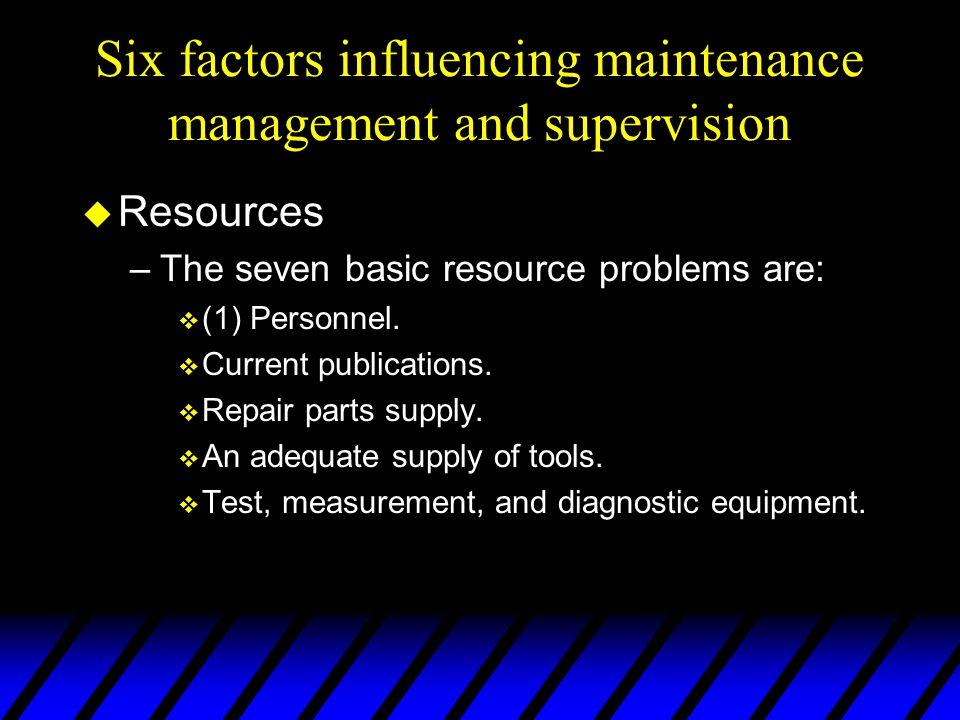 Six factors influencing maintenance management and supervision u Resources –The seven basic resource problems are: v (1) Personnel. v Current publicat