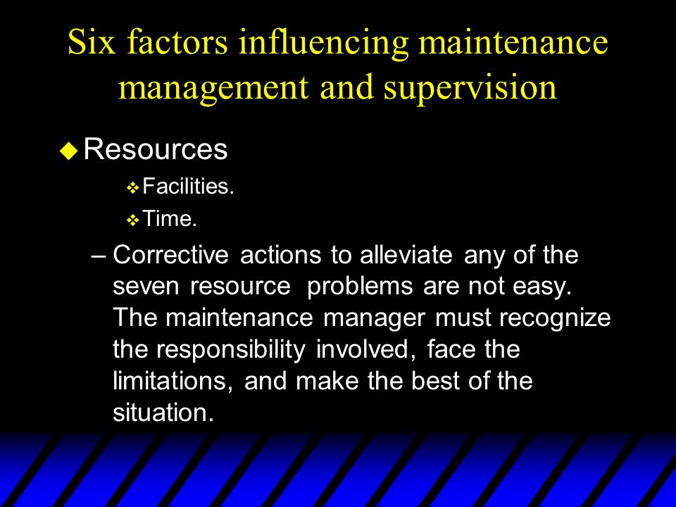 Six factors influencing maintenance management and supervision u Resources v Facilities.