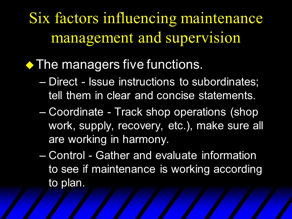 Six factors influencing maintenance management and supervision u The managers five functions. –Direct - Issue instructions to subordinates; tell them