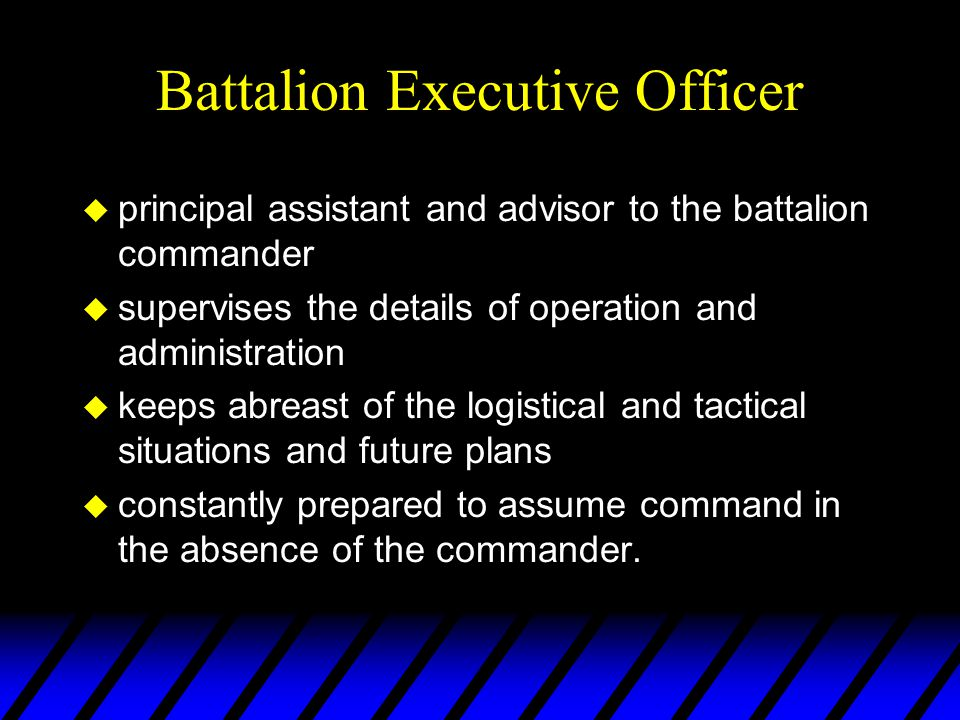 Battalion Executive Officer u principal assistant and advisor to the battalion commander u supervises the details of operation and administration u ke
