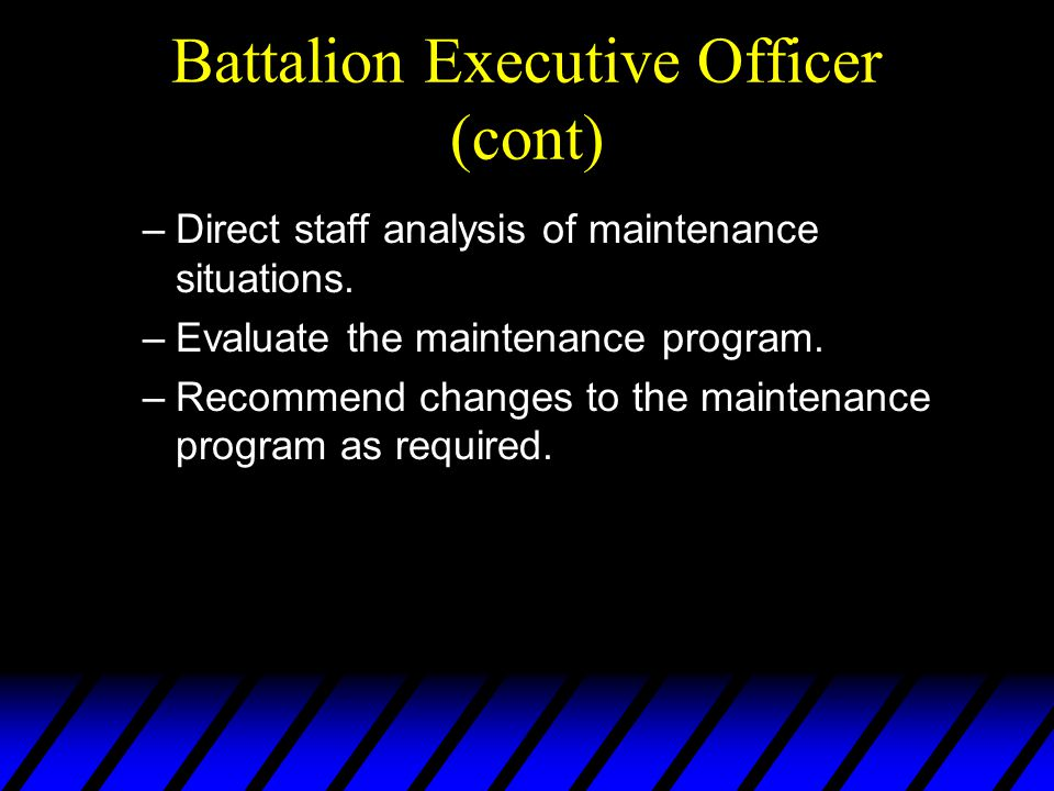 Battalion Executive Officer (cont) –Direct staff analysis of maintenance situations.