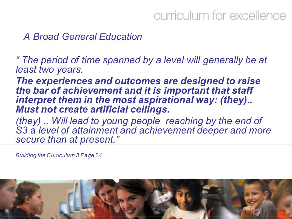 """A Broad General Education """" The period of time spanned by a level will generally be at least two years. The experiences and outcomes are designed to r"""