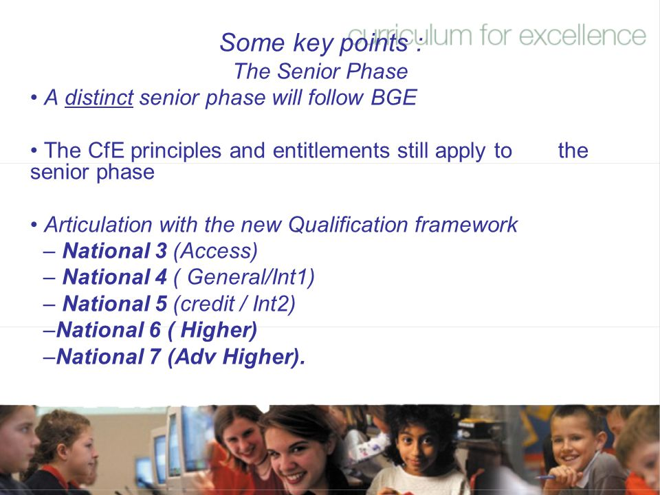 Some key points : The Senior Phase A distinct senior phase will follow BGE The CfE principles and entitlements still apply to the senior phase Articul