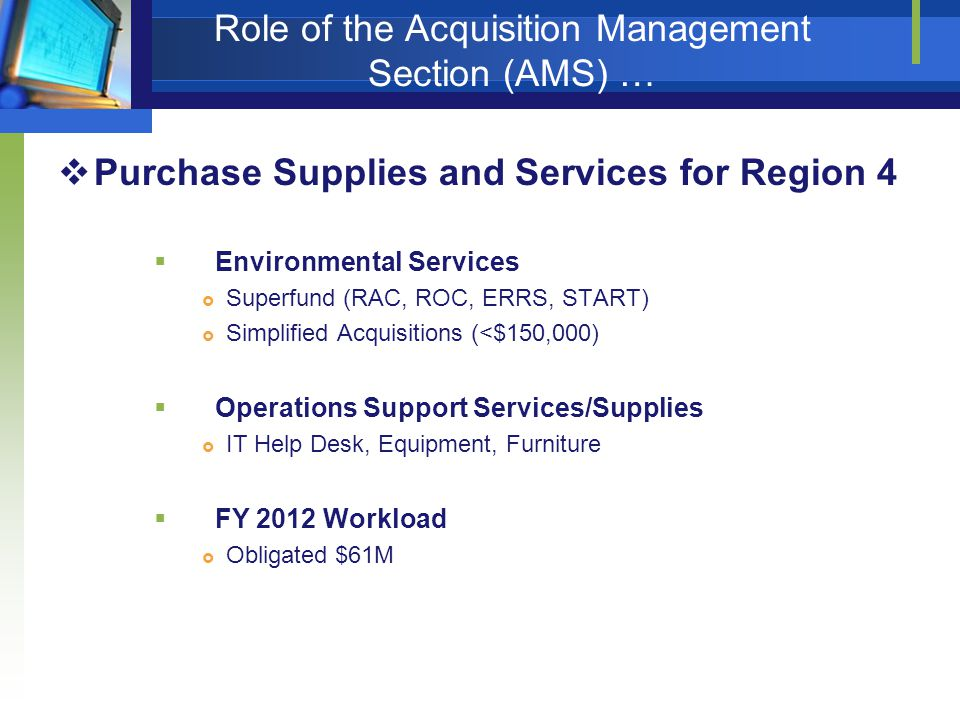 Role of the Acquisition Management Section (AMS) …  Purchase Supplies and Services for Region 4  Environmental Services  Superfund (RAC, ROC, ERRS, START)  Simplified Acquisitions (<$150,000)  Operations Support Services/Supplies  IT Help Desk, Equipment, Furniture  FY 2012 Workload  Obligated $61M