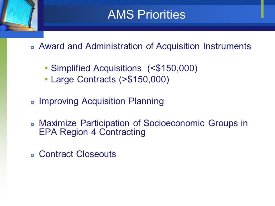 AMS Priorities  Award and Administration of Acquisition Instruments  Simplified Acquisitions (<$150,000)  Large Contracts (>$150,000)  Improving Acquisition Planning  Maximize Participation of Socioeconomic Groups in EPA Region 4 Contracting  Contract Closeouts