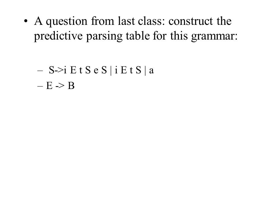 A question from last class: construct the predictive parsing table for this grammar: – S->i E t S e S | i E t S | a –E -> B