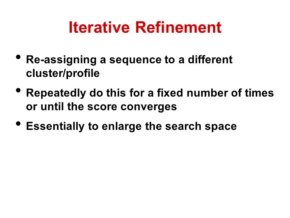 Iterative Refinement Re-assigning a sequence to a different cluster/profile Repeatedly do this for a fixed number of times or until the score converges Essentially to enlarge the search space