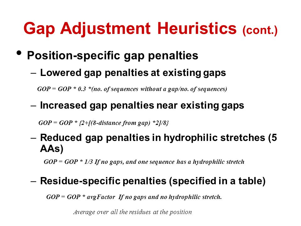 Gap Adjustment Heuristics (cont.) Position-specific gap penalties –Lowered gap penalties at existing gaps –Increased gap penalties near existing gaps –Reduced gap penalties in hydrophilic stretches (5 AAs) –Residue-specific penalties (specified in a table) GOP = GOP * 0.3 *(no.