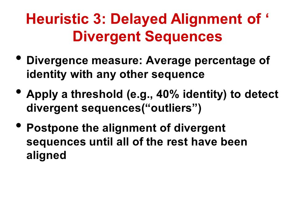 Heuristic 3: Delayed Alignment of ' Divergent Sequences Divergence measure: Average percentage of identity with any other sequence Apply a threshold (e.g., 40% identity) to detect divergent sequences( outliers ) Postpone the alignment of divergent sequences until all of the rest have been aligned