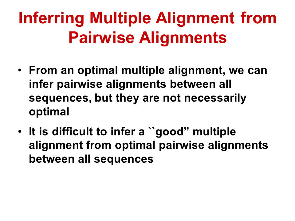 Inferring Multiple Alignment from Pairwise Alignments From an optimal multiple alignment, we can infer pairwise alignments between all sequences, but they are not necessarily optimal It is difficult to infer a ``good multiple alignment from optimal pairwise alignments between all sequences