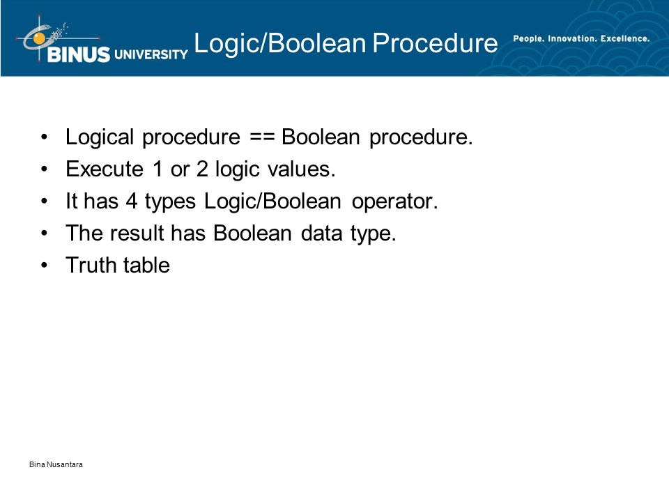 Bina Nusantara Logic/Boolean Procedure Logical procedure == Boolean procedure. Execute 1 or 2 logic values. It has 4 types Logic/Boolean operator. The