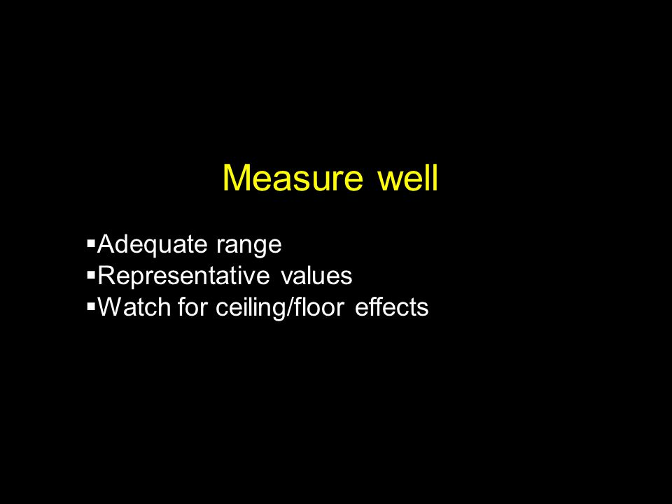 Measure well  Adequate range  Representative values  Watch for ceiling/floor effects