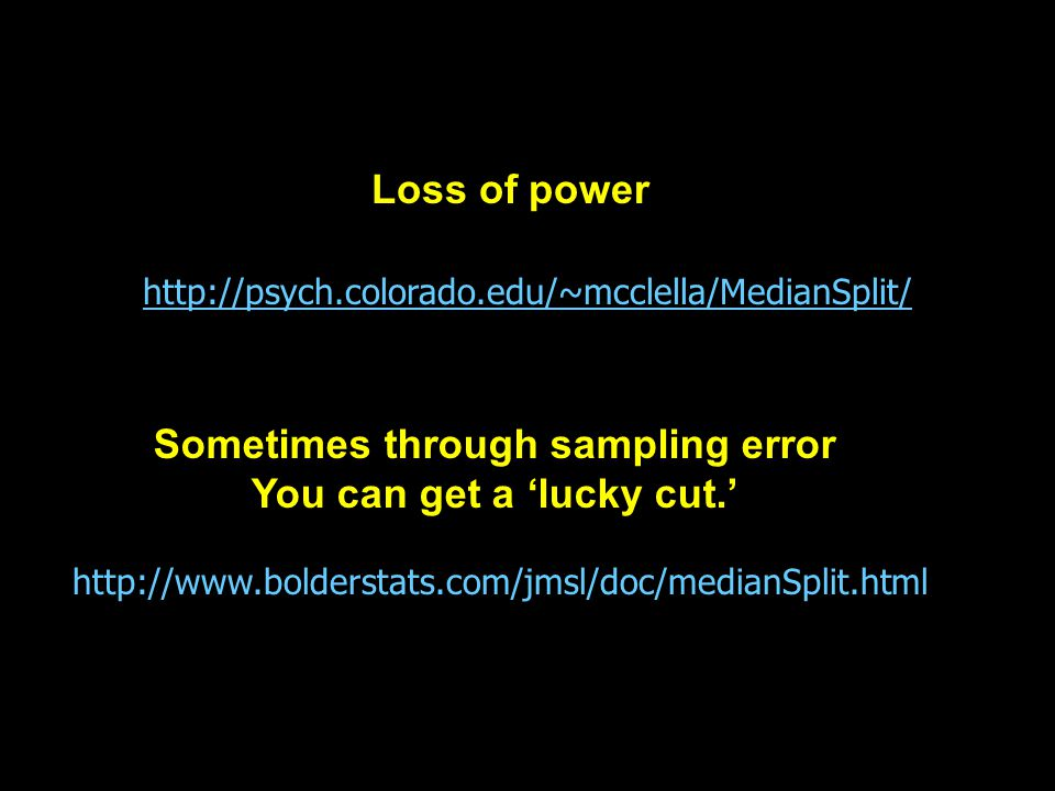 http://psych.colorado.edu/~mcclella/MedianSplit/ http://www.bolderstats.com/jmsl/doc/medianSplit.html Loss of power Sometimes through sampling error You can get a 'lucky cut.'