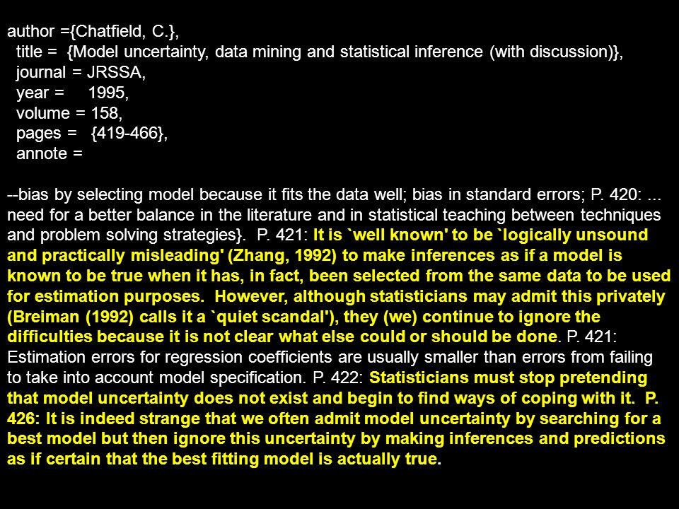 author ={Chatfield, C.}, title = {Model uncertainty, data mining and statistical inference (with discussion)}, journal = JRSSA, year = 1995, volume = 158, pages = {419-466}, annote = --bias by selecting model because it fits the data well; bias in standard errors; P.