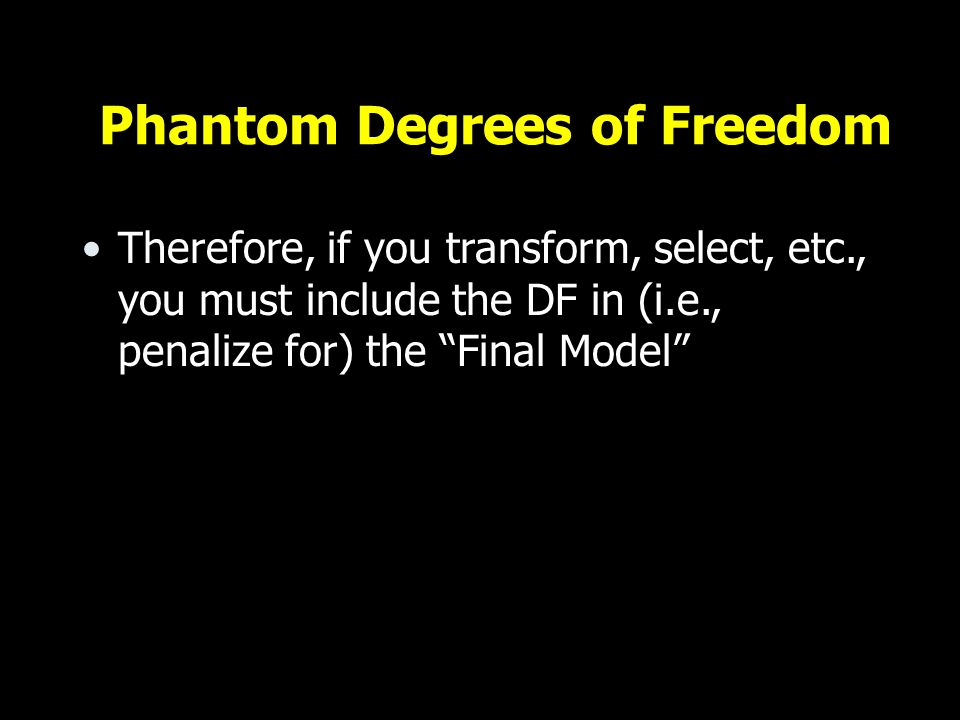 Phantom Degrees of Freedom Therefore, if you transform, select, etc., you must include the DF in (i.e., penalize for) the Final Model
