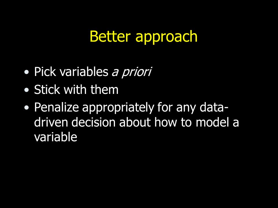 Better approach Pick variables a priori Stick with them Penalize appropriately for any data- driven decision about how to model a variable