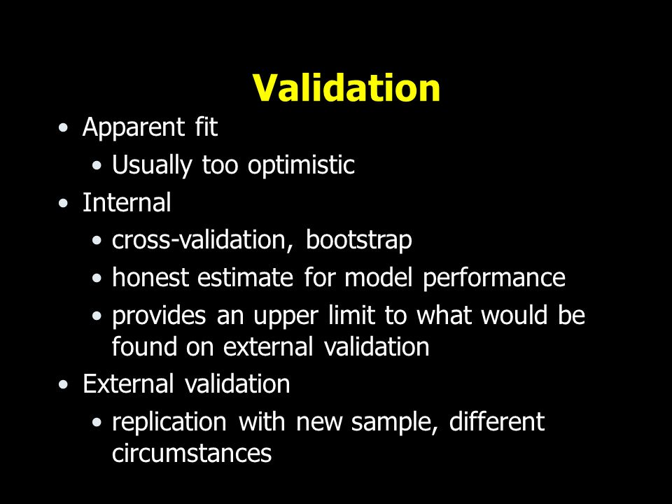 Validation Apparent fit Usually too optimistic Internal cross-validation, bootstrap honest estimate for model performance provides an upper limit to what would be found on external validation External validation replication with new sample, different circumstances