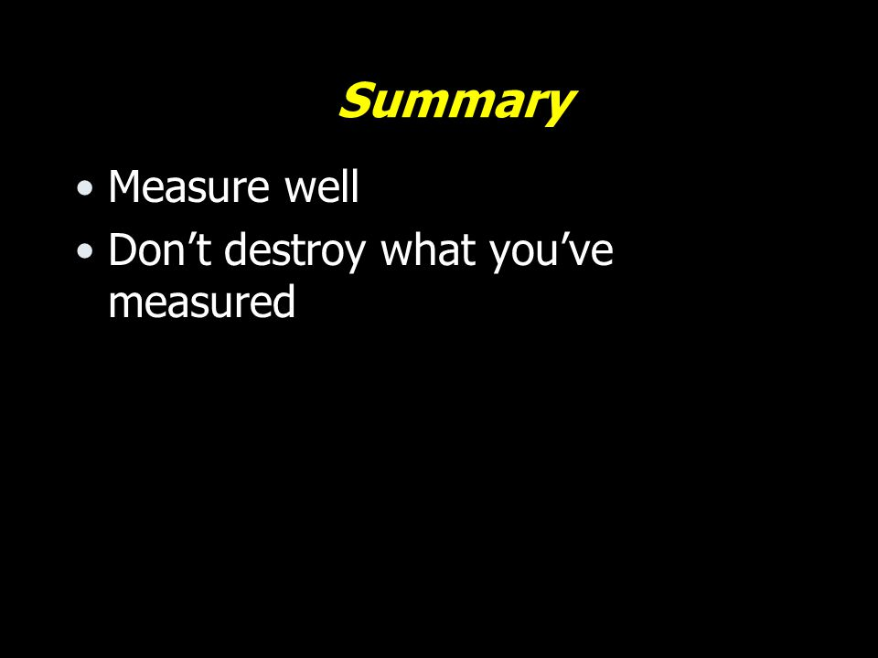 Summary Measure well Don't destroy what you've measured