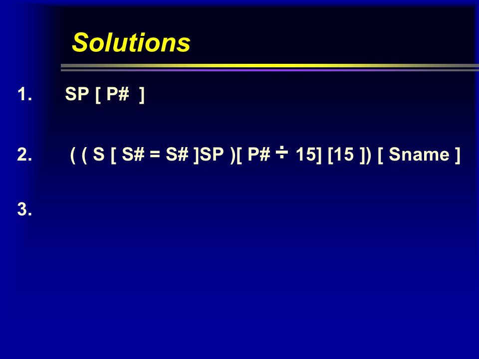 Solutions 1.SP [ P# ] 2. ( ( S [ S# = S# ]SP )[ P# ÷ 15] [15 ]) [ Sname ] 3.