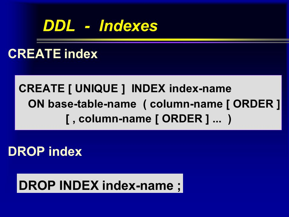 DDL - Indexes CREATE index CREATE [ UNIQUE ] INDEX index-name ON base-table-name ( column-name [ ORDER ] [, column-name [ ORDER ]...