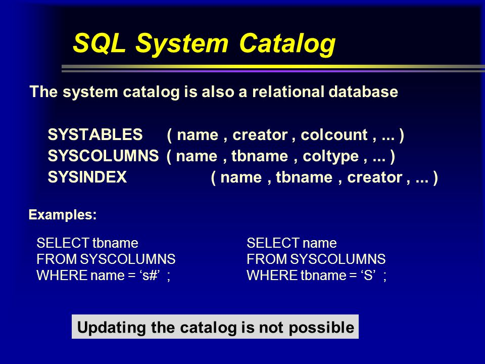SQL System Catalog The system catalog is also a relational database SYSTABLES ( name, creator, colcount,...