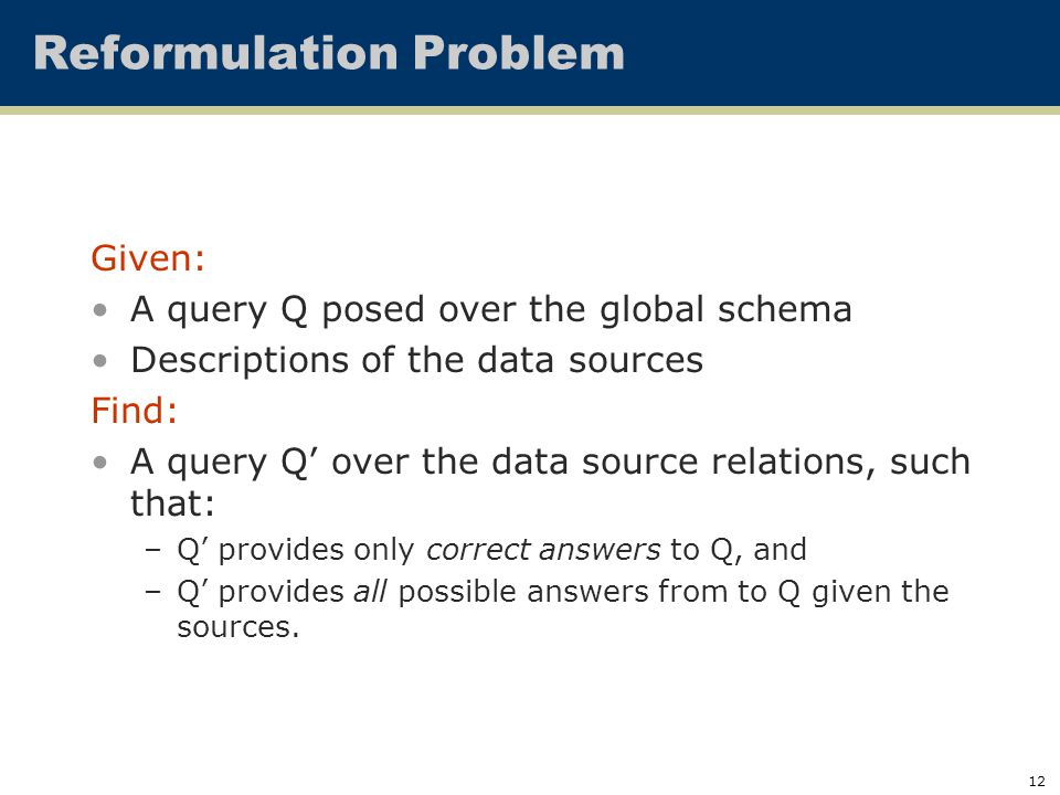 12 Given: A query Q posed over the global schema Descriptions of the data sources Find: A query Q' over the data source relations, such that: –Q' provides only correct answers to Q, and –Q' provides all possible answers from to Q given the sources.