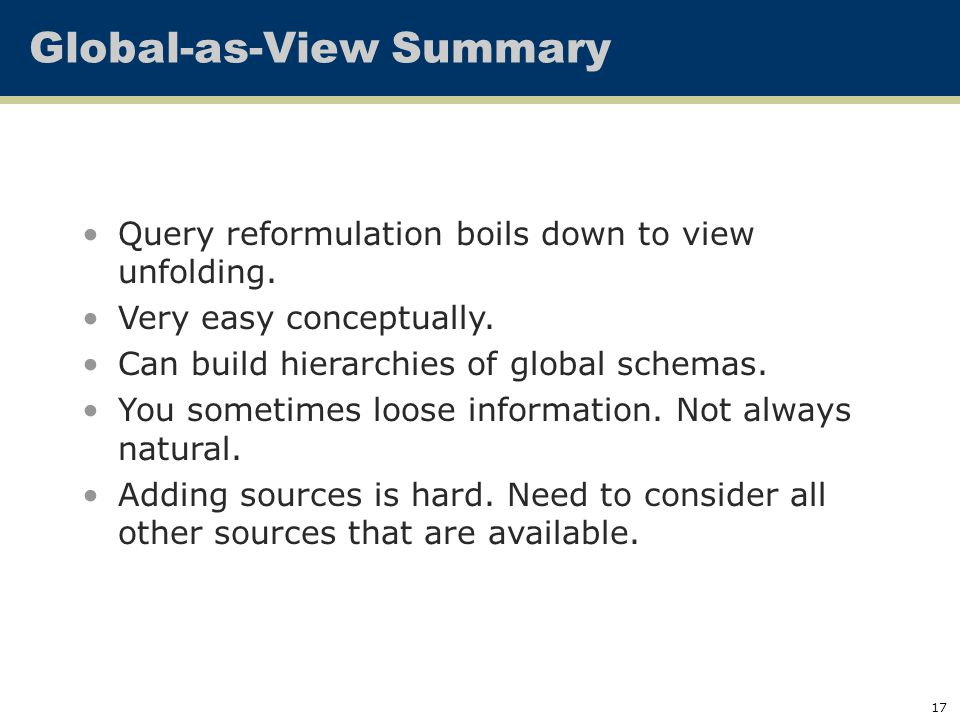 17 Global-as-View Summary Query reformulation boils down to view unfolding. Very easy conceptually. Can build hierarchies of global schemas. You somet