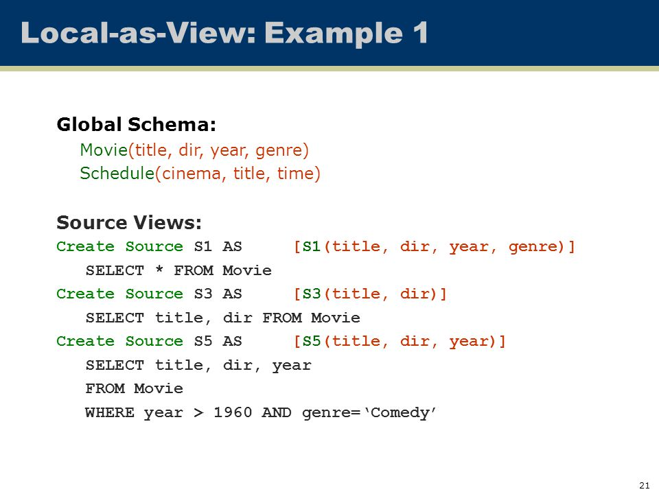 21 Local-as-View: Example 1 Global Schema: Movie(title, dir, year, genre) Schedule(cinema, title, time) Source Views: Create Source S1 AS [S1(title, dir, year, genre)] SELECT * FROM Movie Create Source S3 AS [S3(title, dir)] SELECT title, dir FROM Movie Create Source S5 AS [S5(title, dir, year)] SELECT title, dir, year FROM Movie WHERE year > 1960 AND genre='Comedy'