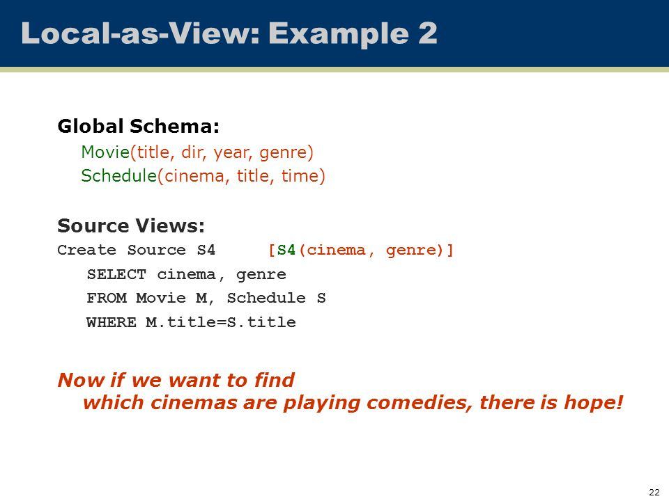22 Local-as-View: Example 2 Global Schema: Movie(title, dir, year, genre) Schedule(cinema, title, time) Source Views: Create Source S4 [S4(cinema, genre)] SELECT cinema, genre FROM Movie M, Schedule S WHERE M.title=S.title Now if we want to find which cinemas are playing comedies, there is hope!