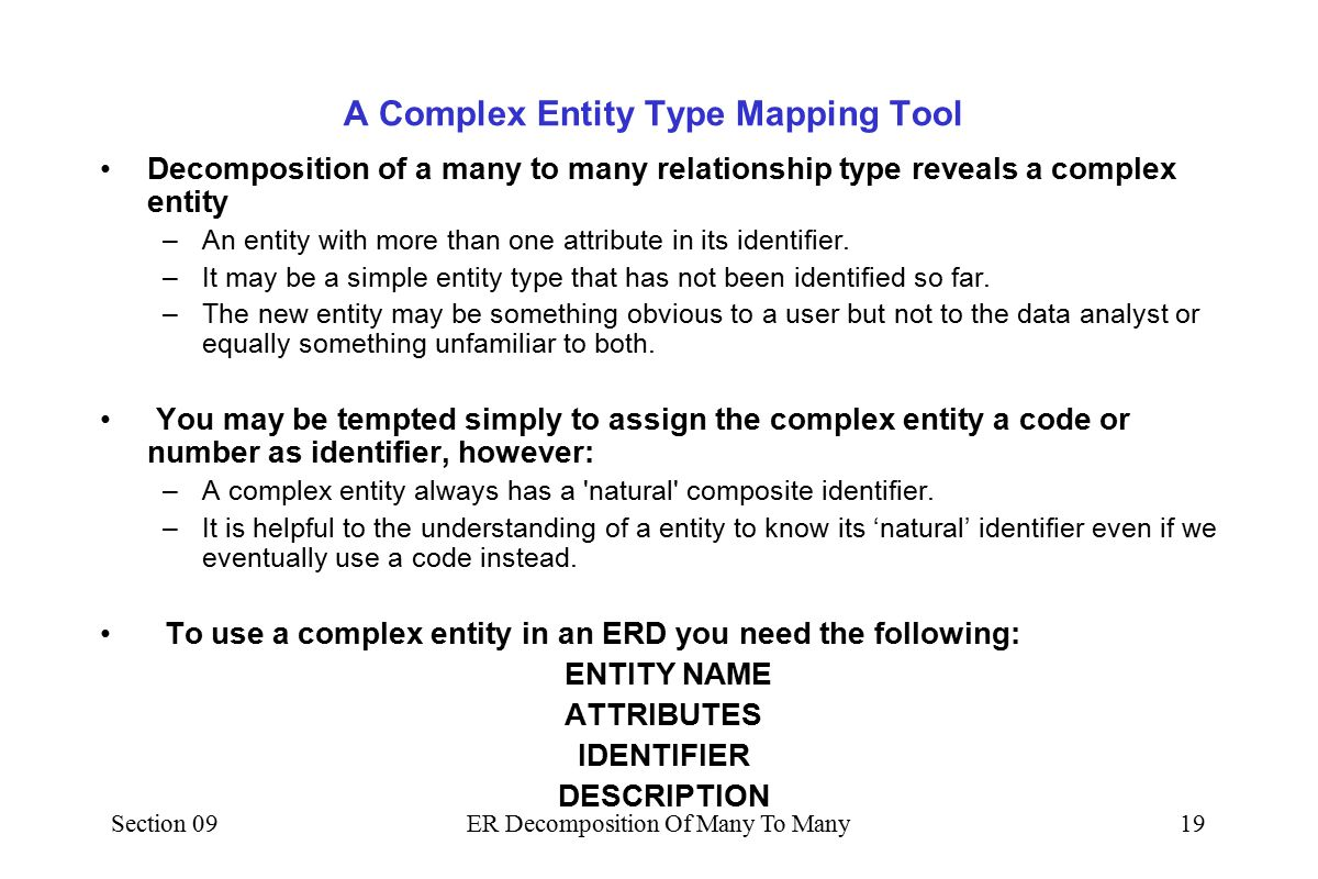 Section 09ER Decomposition Of Many To Many18 The New Complex Entity Decomposing the original m:m relationship gives: by Patient Attendance 1 m m1 at A&E Dept Notice how easy and simple it is to name the two new relationships outwards from the Complex Entity.