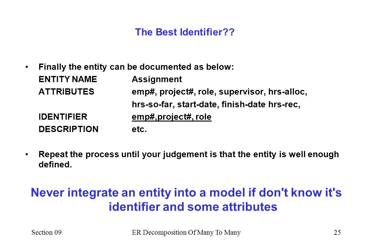 Section 09ER Decomposition Of Many To Many24 A 'better' Identifier The identifier [ emp#,project#] is clearly inadequate –It is possible that the same employee can have multiple roles on the same project.
