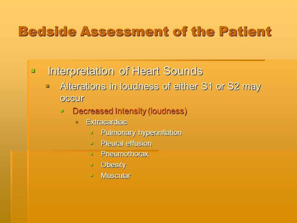 Bedside Assessment of the Patient  Interpretation of Heart Sounds  Alterations in loudness of either S1 or S2 may occur  Decreased Intensity (loudn