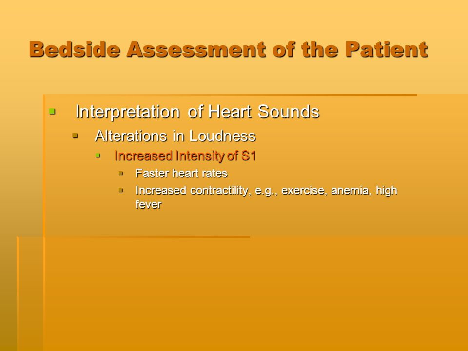 Bedside Assessment of the Patient  Interpretation of Heart Sounds  Alterations in Loudness  Increased Intensity of S1  Faster heart rates  Increa