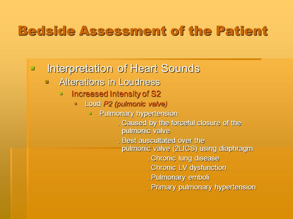 Bedside Assessment of the Patient  Interpretation of Heart Sounds  Alterations in Loudness  Increased Intensity of S2  Loud P2 (pulmonic valve) 