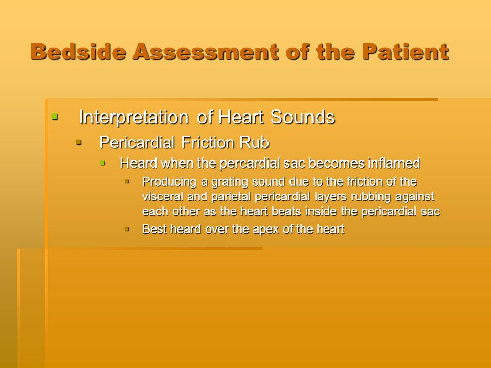 Bedside Assessment of the Patient  Interpretation of Heart Sounds  Pericardial Friction Rub  Heard when the percardial sac becomes inflamed  Produ