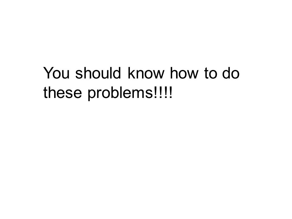 You should know how to do these problems!!!!