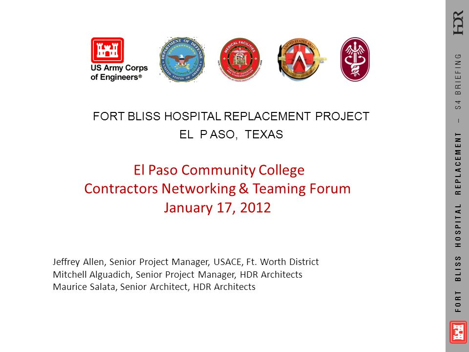 FORT BLISS HOSPITAL REPLACEMENT – S4 BRIEFING FORT BLISS HOSPITAL REPLACEMENT PROJECT EL P ASO, TEXAS El Paso Community College Contractors Networking
