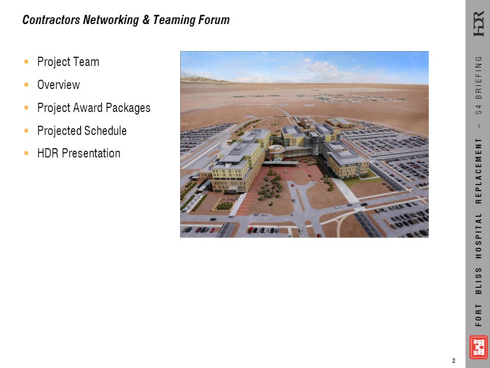 FORT BLISS HOSPITAL REPLACEMENT – S4 BRIEFING  Project Team  Overview  Project Award Packages  Projected Schedule  HDR Presentation Contractors N