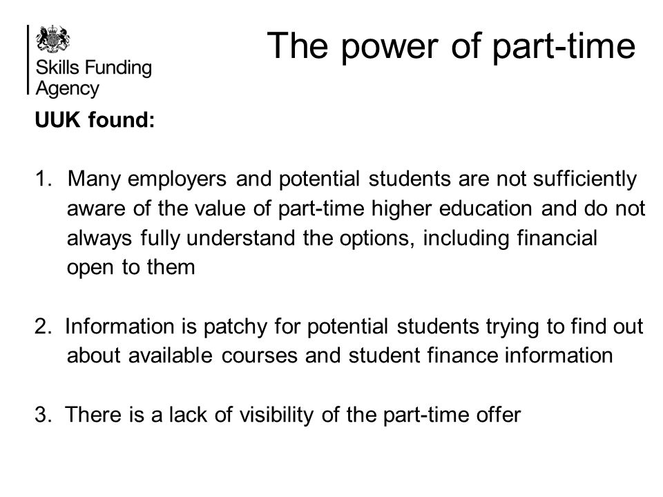 The power of part-time UUK found: 1.Many employers and potential students are not sufficiently aware of the value of part-time higher education and do