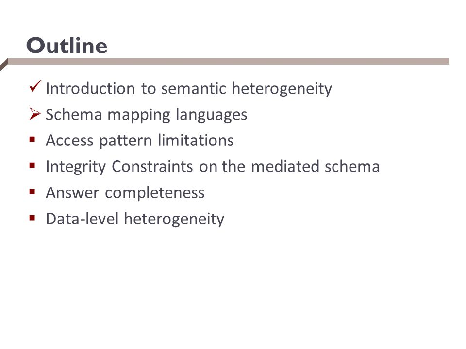 Outline Introduction to semantic heterogeneity  Schema mapping languages  Access pattern limitations  Integrity Constraints on the mediated schema
