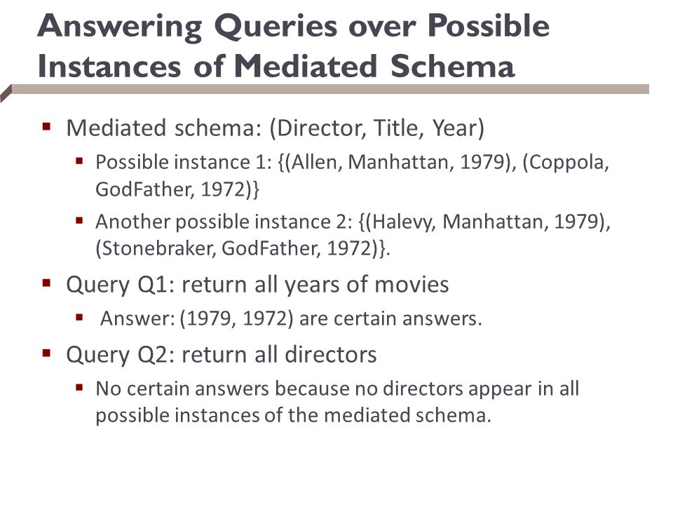 Answering Queries over Possible Instances of Mediated Schema  Mediated schema: (Director, Title, Year)  Possible instance 1: {(Allen, Manhattan, 197