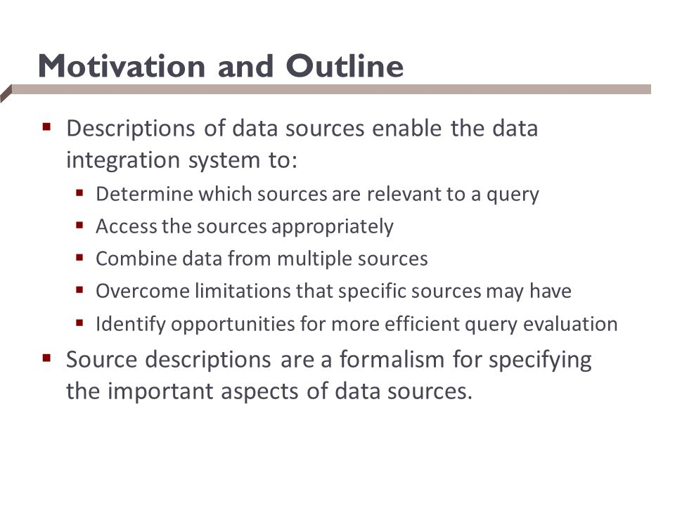 Motivation and Outline  Descriptions of data sources enable the data integration system to:  Determine which sources are relevant to a query  Acces
