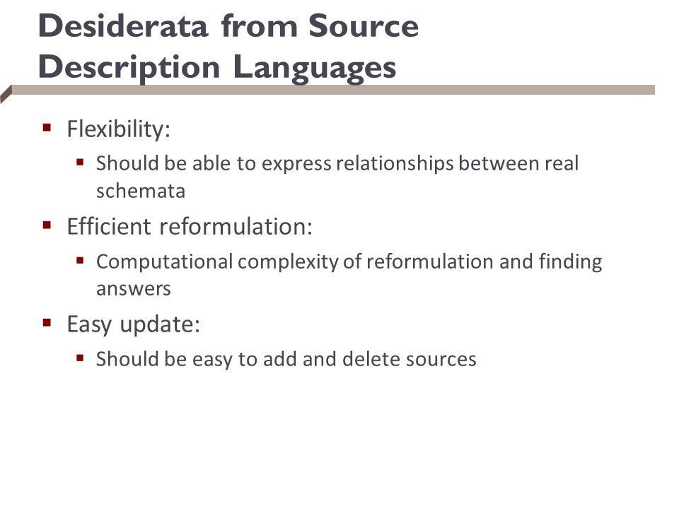 Desiderata from Source Description Languages  Flexibility:  Should be able to express relationships between real schemata  Efficient reformulation: