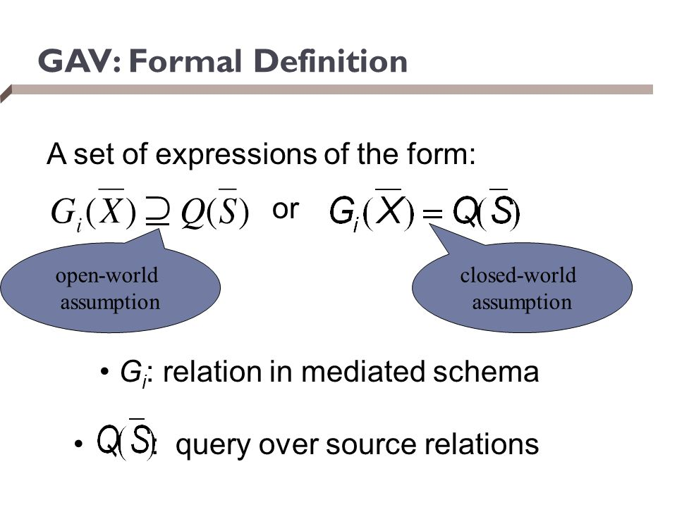 GAV: Formal Definition A set of expressions of the form: or G i : relation in mediated schema : query over source relations closed-world assumption op