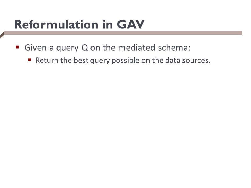Reformulation in GAV  Given a query Q on the mediated schema:  Return the best query possible on the data sources.