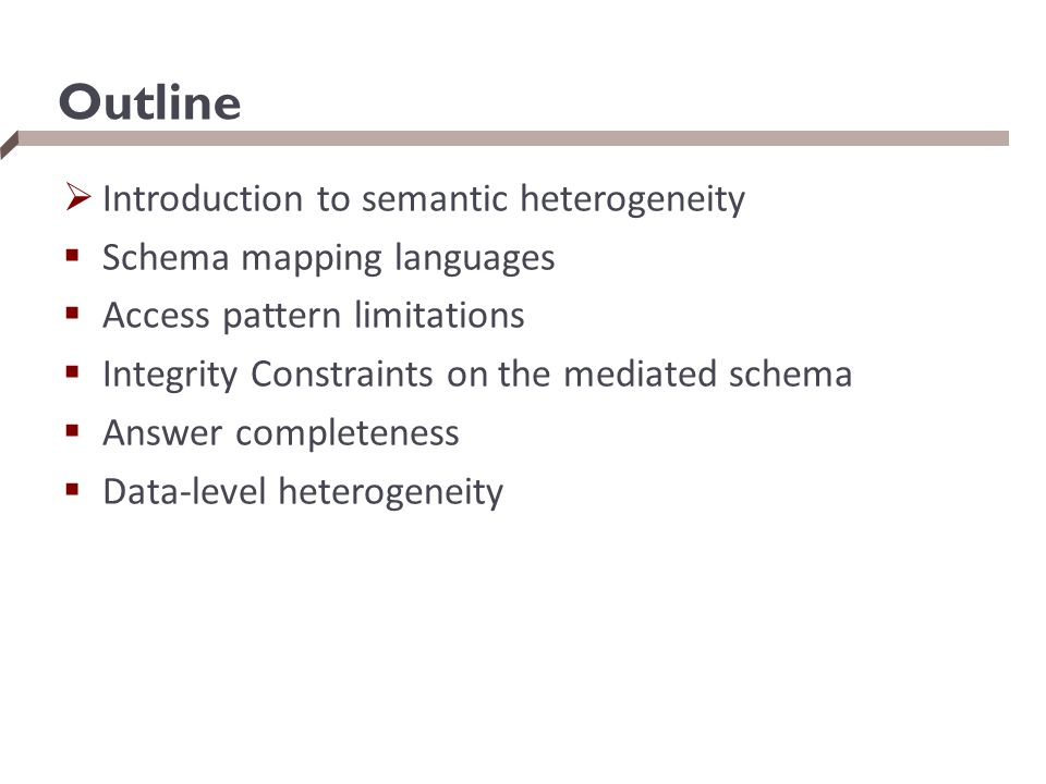 Outline  Introduction to semantic heterogeneity  Schema mapping languages  Access pattern limitations  Integrity Constraints on the mediated schem